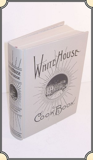18th - 20th Century White House Cookbook - First Published in 1887